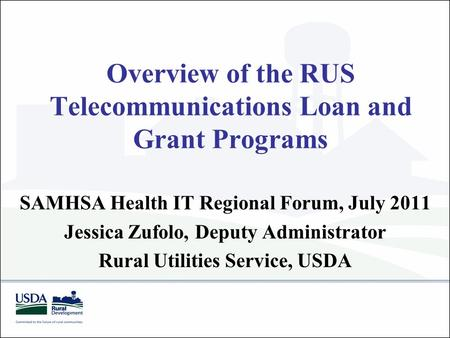 Overview of the RUS Telecommunications Loan and Grant Programs SAMHSA Health IT Regional Forum, July 2011 Jessica Zufolo, Deputy Administrator Rural Utilities.