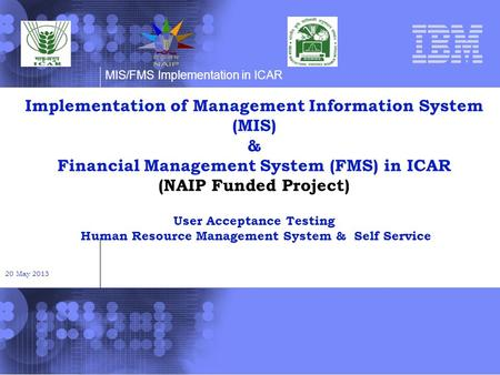 MIS/FMS Implementation in ICAR Implementation of Management Information System (MIS) & Financial Management System (FMS) in ICAR (NAIP Funded Project)