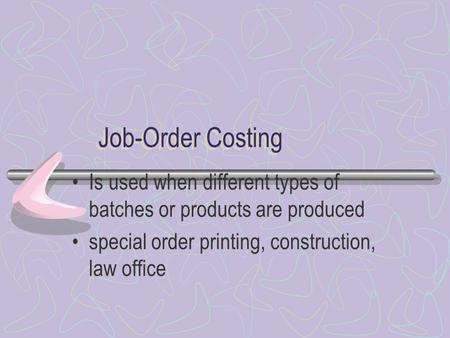 Job-Order Costing Is used when different types of batches or products are produced special order printing, construction, law office.