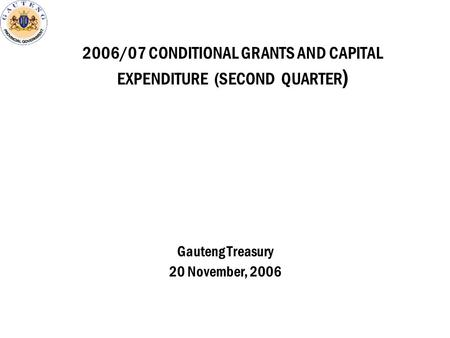 2006/07 CONDITIONAL GRANTS AND CAPITAL EXPENDITURE (SECOND QUARTER ) Gauteng Treasury 20 November, 2006.