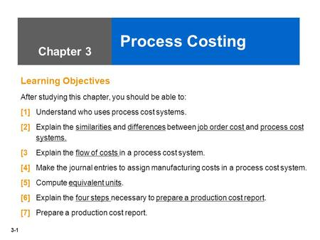 3-1 Chapter 3 Process Costing Learning Objectives After studying this chapter, you should be able to: [1] Understand who uses process cost systems. [2]