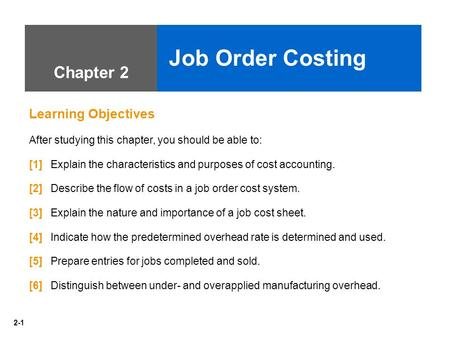 2-1 Chapter 2 Job Order Costing Learning Objectives After studying this chapter, you should be able to: [1] Explain the characteristics and purposes of.
