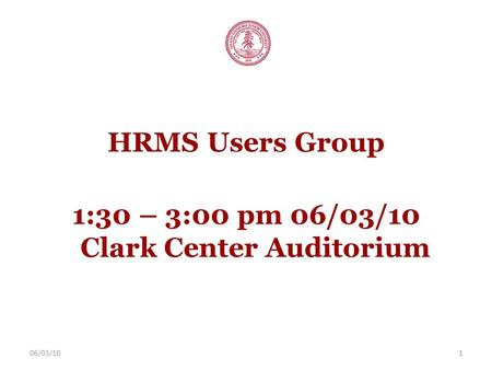 06/03/101 HRMS Users Group 1:30 – 3:00 pm 06/03/10 Clark Center Auditorium.