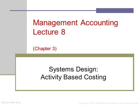 McGraw-Hill /Irwin Copyright © 2008 by The McGraw-Hill Companies, Inc. All rights reserved. Management Accounting Lecture 8 (Chapter 3) Systems Design: