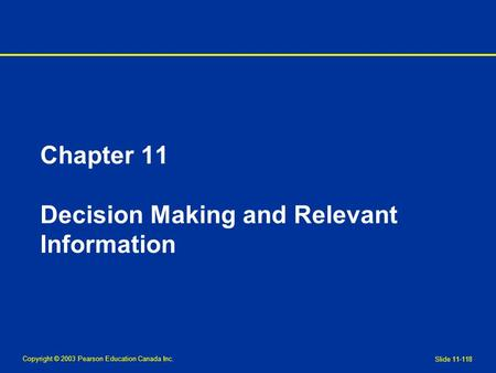 Copyright © 2003 Pearson Education Canada Inc. Slide 11-118 Chapter 11 Decision Making and Relevant Information.