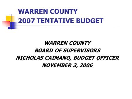 WARREN COUNTY 2007 TENTATIVE BUDGET WARREN COUNTY BOARD OF SUPERVISORS NICHOLAS CAIMANO, BUDGET OFFICER NOVEMBER 3, 2006.