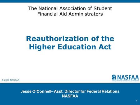 © 2014 NASFAA Reauthorization of the Higher Education Act Jesse O'Connell– Asst. Director for Federal Relations NASFAA 1 The National Association of Student.