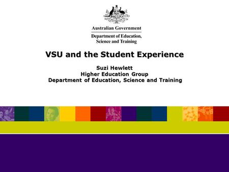 VSU and the Student Experience Suzi Hewlett Higher Education Group Department of Education, Science and Training Department of Education, Science and Training.