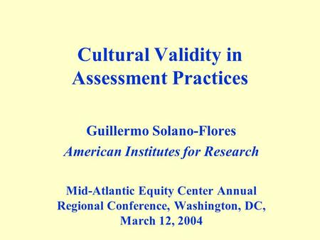 Cultural Validity in Assessment Practices Guillermo Solano-Flores American Institutes for Research Mid-Atlantic Equity Center Annual Regional Conference,