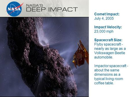 Comet Impact: July 4, 2005 Impact Velocity: 23,000 mph Spacecraft Size: Flyby spacecraft - nearly as large as a Volkswagen Beetle automobile. Impactor.