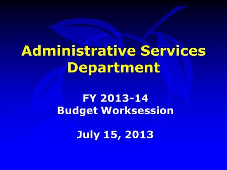 Administrative Services Department FY 2013-14 Budget Worksession July 15, 2013.
