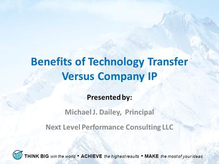 THINK BIG win the world ▪ ACHIEVE the highest results ▪ MAKE the most of your ideas Benefits of Technology Transfer Versus Company IP Presented by: Michael.