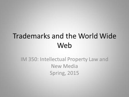 Trademarks and the World Wide Web IM 350: Intellectual Property Law and New Media Spring, 2015.