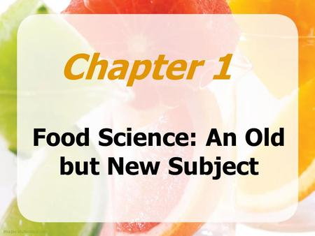 Images shutterstock.com Food Science: An Old but New Subject Chapter 1.