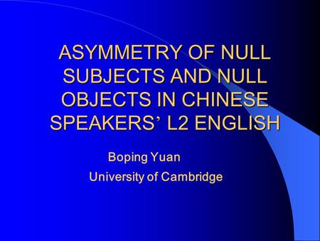 ASYMMETRY OF NULL SUBJECTS AND NULL OBJECTS IN CHINESE SPEAKERS ' L2 ENGLISH Boping Yuan University of Cambridge.