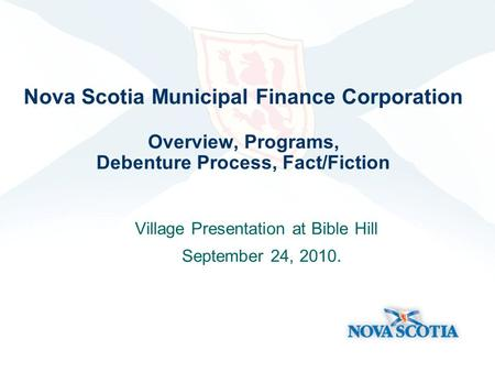 Nova Scotia Municipal Finance Corporation Overview, Programs, Debenture Process, Fact/Fiction Village Presentation at Bible Hill September 24, 2010.