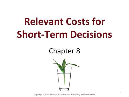 Copyright © 2013 Pearson Education, Inc. Publishing as Prentice Hall. Relevant Costs for Short-Term Decisions Chapter 8 1.