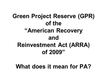 "Green Project Reserve (GPR) of the ""American Recovery and Reinvestment Act (ARRA) of 2009"" What does it mean for PA?"