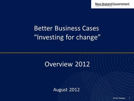 "© The Treasury 1 Better Business Cases ""Investing for change"" Overview 2012 August 2012."