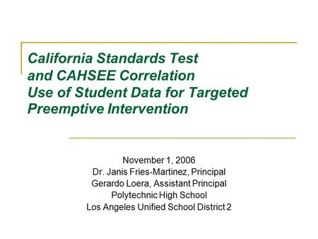 California Standards Test and CAHSEE Correlation Use of Student Data for Targeted Preemptive Intervention November 1, 2006 Dr. Janis Fries-Martinez, Principal.