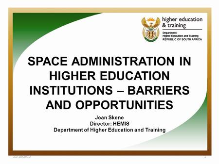 SPACE ADMINISTRATION IN HIGHER EDUCATION INSTITUTIONS – BARRIERS AND OPPORTUNITIES Jean Skene Director: HEMIS Department of Higher Education and Training.