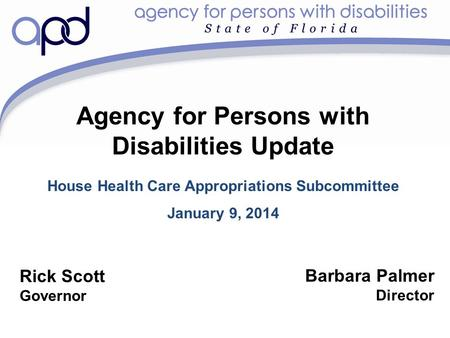 Agency for Persons with Disabilities Update House Health Care Appropriations Subcommittee January 9, 2014 Barbara Palmer Director Rick Scott Governor.