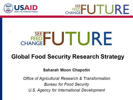Saharah Moon Chapotin Office of Agricultural Research & Transformation Bureau for Food Security U.S. Agency for International Development Global Food Security.