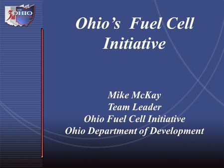 Ohio's Fuel Cell Initiative Mike McKay Team Leader Ohio Fuel Cell Initiative Ohio Department of Development.