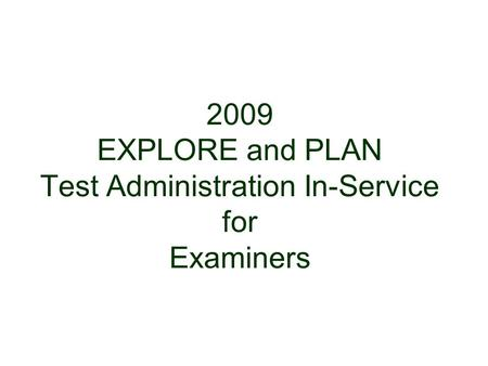 2009 EXPLORE and PLAN Test Administration In-Service for Examiners 1.