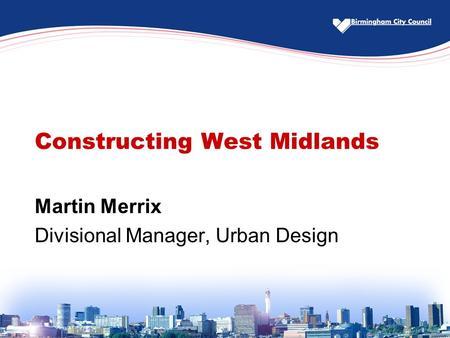 Constructing West Midlands Martin Merrix Divisional Manager, Urban Design.