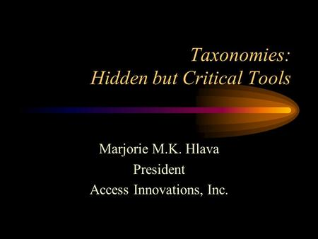 Taxonomies: Hidden but Critical Tools Marjorie M.K. Hlava President Access Innovations, Inc.