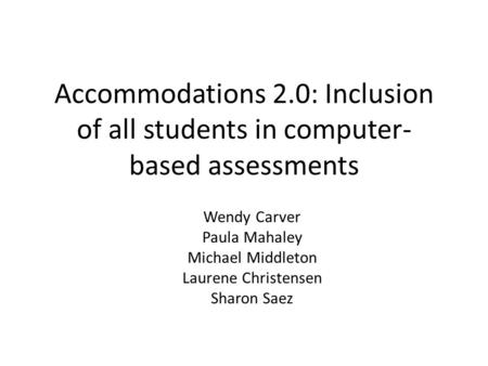 Accommodations 2.0: Inclusion of all students in computer- based assessments Wendy Carver Paula Mahaley Michael Middleton Laurene Christensen Sharon Saez.