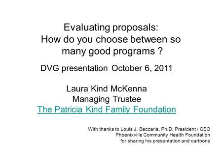 Evaluating proposals: How do you choose between so many good programs ? DVG presentation October 6, 2011 Laura Kind McKenna Managing Trustee The Patricia.
