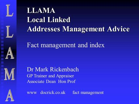 LLAMA Local Linked Addresses Management Advice Fact management and index Dr Mark Rickenbach GP Trainer and Appraiser Associate Dean Hon Prof www docrick.co.uk.