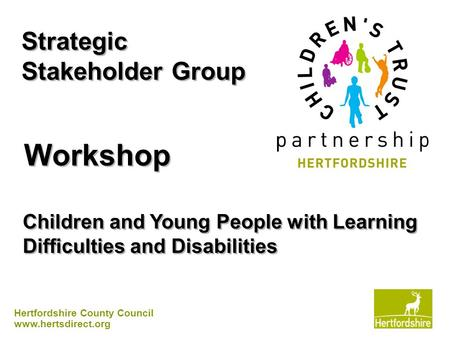 Hertfordshire County Council www.hertsdirect.org Strategic Stakeholder Group Workshop Children and Young People with Learning Difficulties and Disabilities.