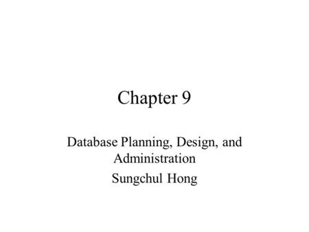 Chapter 9 Database Planning, Design, and Administration Sungchul Hong.