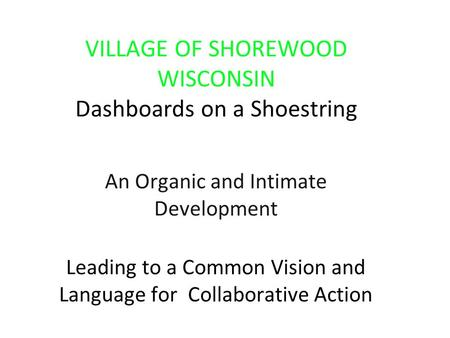VILLAGE OF SHOREWOOD WISCONSIN Dashboards on a Shoestring An Organic and Intimate Development Leading to a Common Vision and Language for Collaborative.