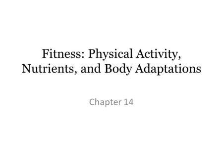 Fitness: Physical Activity, Nutrients, and Body Adaptations Chapter 14.
