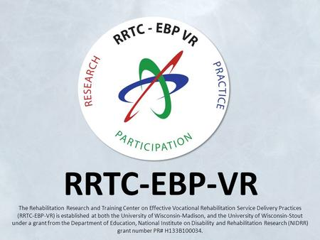 RRTC-EBP-VR The Rehabilitation Research and Training Center on Effective Vocational Rehabilitation Service Delivery Practices (RRTC-EBP-VR) is established.