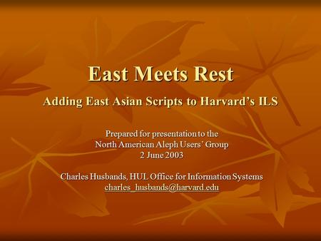 East Meets Rest Adding East Asian Scripts to Harvard's ILS Prepared for presentation to the North American Aleph Users' Group 2 June 2003 Charles Husbands,