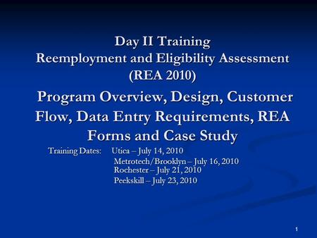 1 Day II Training Reemployment and Eligibility Assessment (REA 2010) Program Overview, Design, Customer Flow, Data Entry Requirements, REA Forms and Case.
