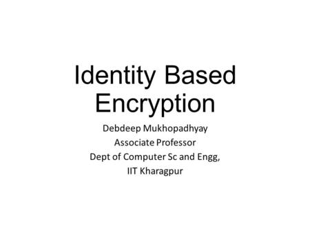 Identity Based Encryption Debdeep Mukhopadhyay Associate Professor Dept of Computer Sc and Engg, IIT Kharagpur.