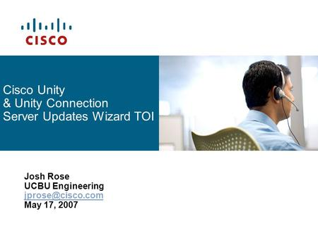 Cisco Unity & Unity Connection Server Updates Wizard TOI Josh Rose UCBU Engineering May 17, 2007.