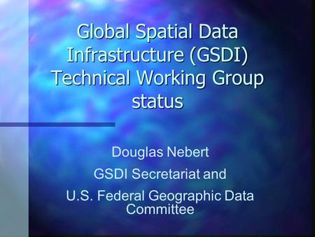 Global Spatial Data Infrastructure (GSDI) Technical Working Group status Douglas Nebert GSDI Secretariat and U.S. Federal Geographic Data Committee.