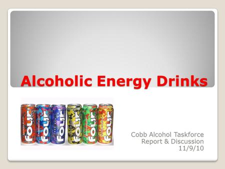 Alcoholic Energy Drinks Cobb Alcohol Taskforce Report & Discussion 11/9/10.