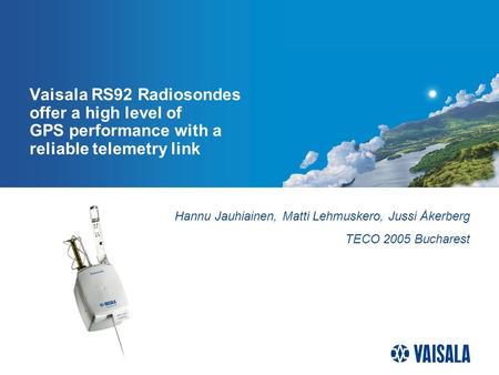 Vaisala RS92 Radiosondes offer a high level of GPS performance with a reliable telemetry link Hannu Jauhiainen, Matti Lehmuskero, Jussi Åkerberg TECO 2005.