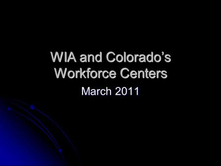 WIA and Colorado's Workforce Centers March 2011. The Workforce Investment Act of 1998 WIA Programs – Adult, Dislocated Worker, and Youth WIA Programs.