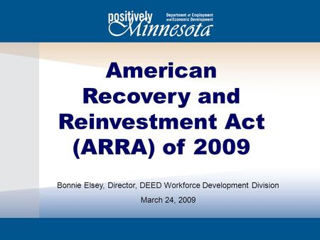 American Recovery and Reinvestment Act (ARRA) of 2009 Bonnie Elsey, Director, DEED Workforce Development Division March 24, 2009.