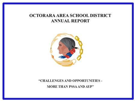 "OCTORARA AREA SCHOOL DISTRICT ANNUAL REPORT ""CHALLENGES AND OPPORTUNITIES - MORE THAN PSSA AND AYP"""