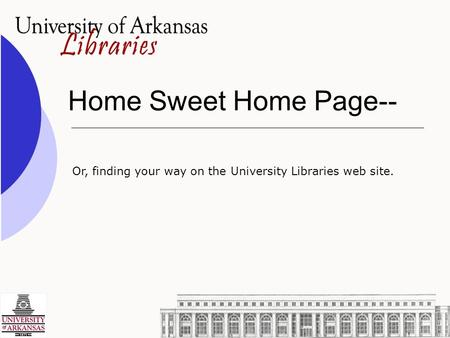 Home Sweet Home Page-- Or, finding your way on the University Libraries web site.